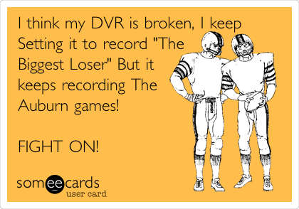 "I think my DVR is broken, I keep Setting it to record ""The Biggest Loser"" But it keeps recording The Auburn games!  FIGHT ON!"