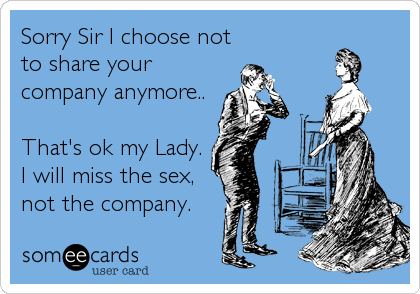 Sorry Sir I choose not to share your company anymore..   That's ok my Lady.  I will miss the sex, not the company.