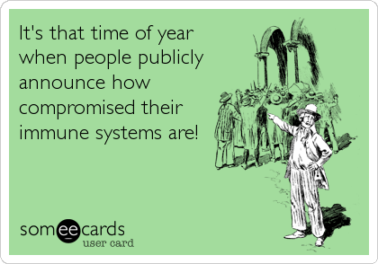 It's that time of year  when people publicly  announce how compromised their immune systems are!