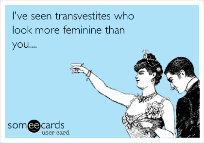 I've seen transvestites who look more feminine than you....