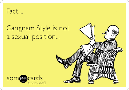 Fact....    Gangnam Style is not  a sexual position...