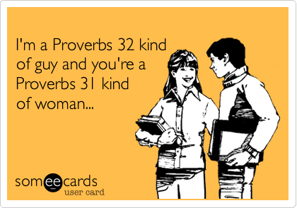 I'm a Proverbs 32 kind  of guy and you're a Proverbs 31 kind of woman...