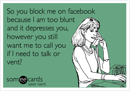 So you block me on facebook because I am too blunt and it depresses you, however you still want me to call you if I need to talk or vent?
