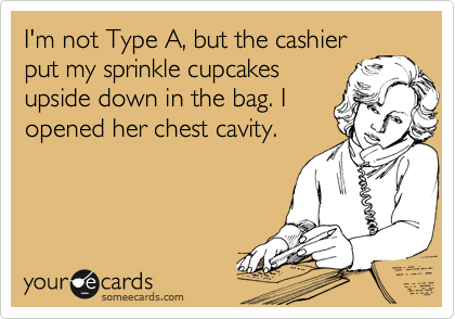 I'm not Type A, but the cashier