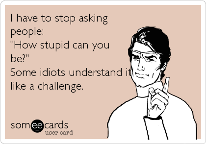 "I have to stop asking people:  ""How stupid can you be?"" Some idiots understand it like a challenge."