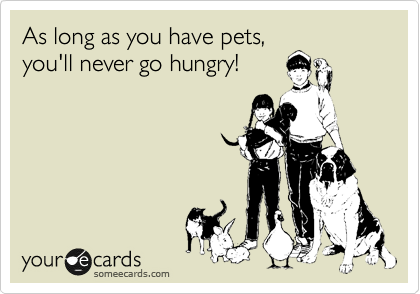 As long as you have pets, you'll never go hungry!