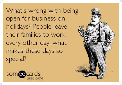 What's wrong with being open for business on  holidays? People leave their families to work  every other day, what makes these days so special?