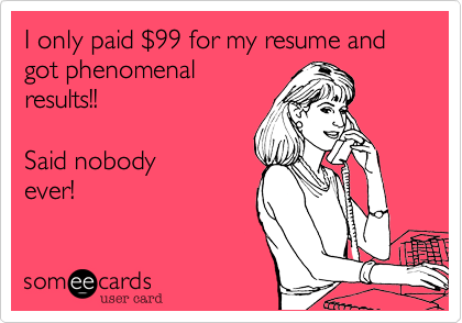 I only paid %2499 for my resume and got phenomenal results!!    Said nobody ever!