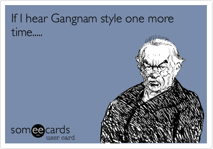 If I hear Gangnam style one more time.....