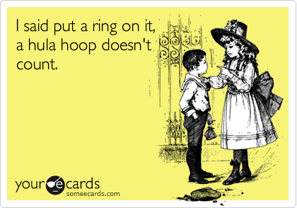 I said put a ring on it,  a hula hoop doesn't count.