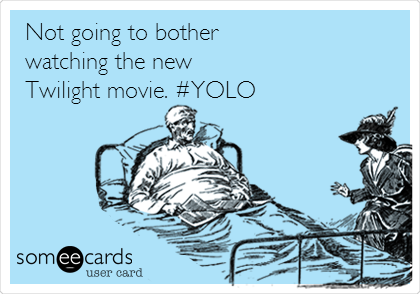 Not going to bother watching the new Twilight movie. #YOLO