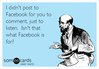 I didn't post to Facebook for you to comment, just to listen.  Isn't that  what Facebook is for?