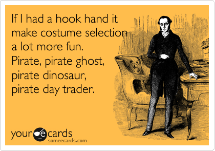 If I had a hook hand it  make costume selection a lot more fun. Pirate, pirate ghost, pirate dinosaur,  pirate day trader.