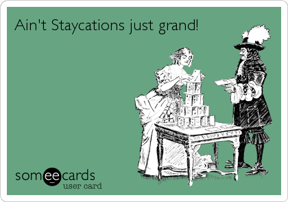 Ain't Staycations just grand!