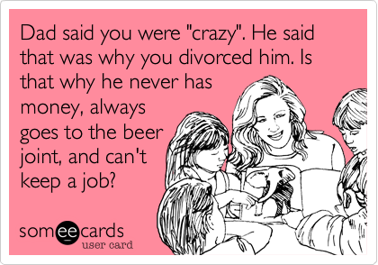 "Dad said you were ""crazy"". He said that was why you divorced him. Is that why he never has 