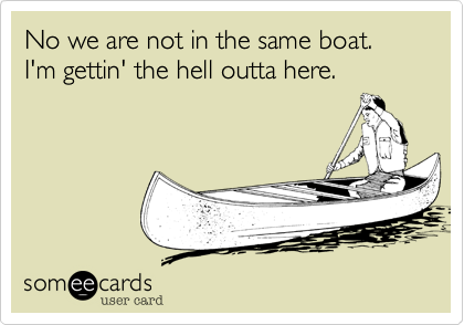 No we are not in the same boat. I'm gettin' the hell outta here!