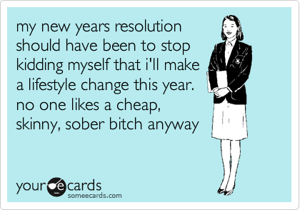 my new years resolution should have been to stop kidding myself that i'll make a lifestyle change this year. no one likes a cheap, skinny, sober bitch anyway