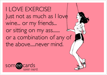 I LOVE EXERCISE! Just not as much as I love  wine... or my friends... or sitting on my ass....... or a combination of any of the above.....never mind.