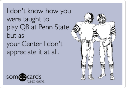 I don't know how you  were taught to play QB at Penn State but as your Center I don't appreciate it at all.