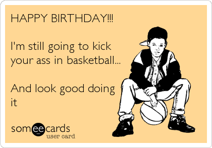 HAPPY BIRTHDAY!!!  I'm still going to kick your ass in basketball...  And look good doing it