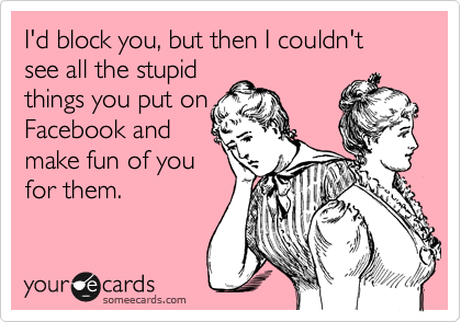 I'd block you, but then I couldn't see all the stupid things you put on Facebook and make fun of you for them.