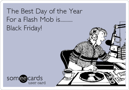 The Best Day of the Year For a Flash Mob is.......... Black Friday!