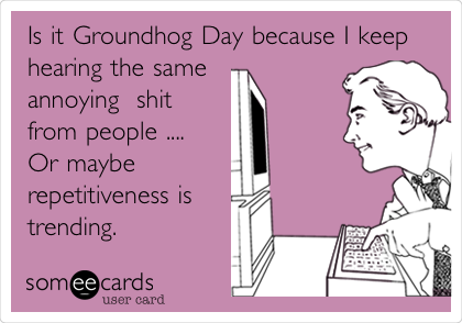 Is it Groundhog Day because I keep hearing the same annoying  shit from people .... Or maybe repetitiveness is trending.