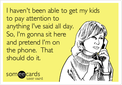 I haven't been able to get my kids to pay attention to