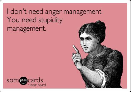 I don't need anger management.  You need stupidity management.