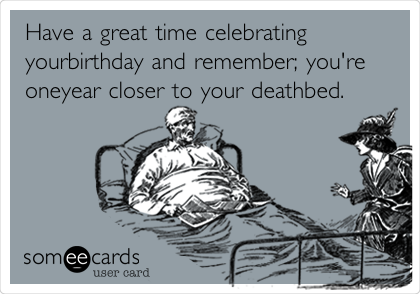 Have a great time celebrating yourbirthday and remember; you're oneyear closer to your deathbed.