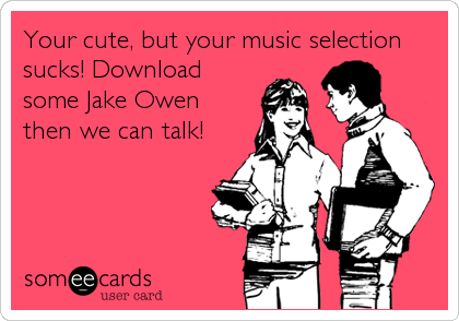 Your cute, but your music selection sucks! Download some Jake Owen then we can talk!