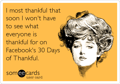 I most thankful thatsoon I won't haveto see whateveryone isthankful for onFacebook's 30 Daysof Thankful.