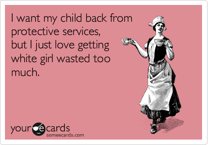 I want my child back from protective services, but I just love getting white girl wasted too much.