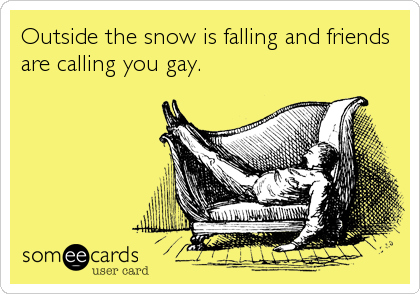Outside the snow is falling and friends are calling you gay.