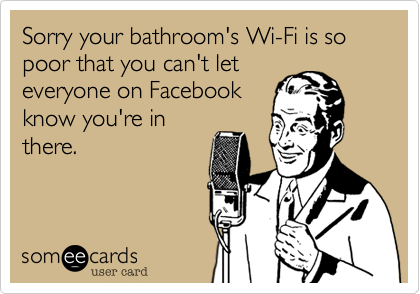 Sorry your bathroom's Wi-Fi is so poor that you can't let