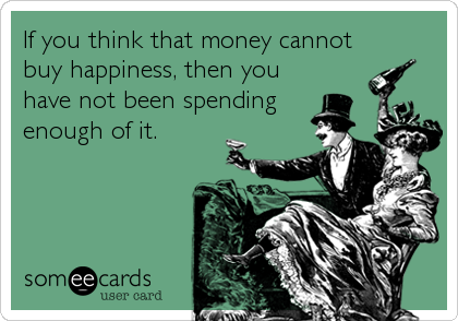 If you think that money cannot buy happiness, then you have not been spending  enough of it.