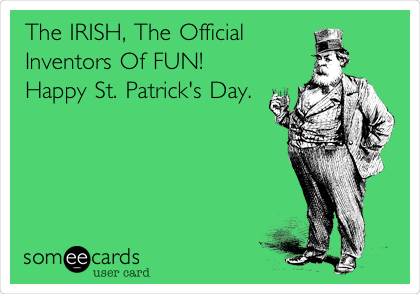 The IRISH, The Official Inventors Of FUN! Happy St. Patrick's Day.