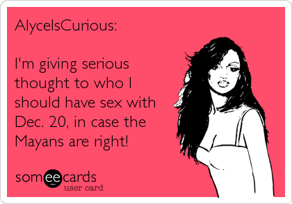 AlyceIsCurious:  I'm giving serious thought to who I should have sex with Dec. 20, in case the Mayans are right!