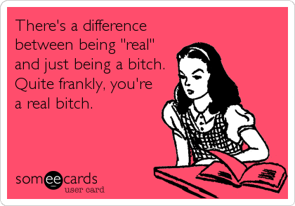 "There's a difference between being ""real"" and just being a bitch.  Quite frankly, you're a real bitch."