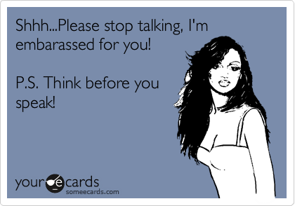 Shhh...Please stop talking, I'm embarassed for you!  P.S. Think before you speak!