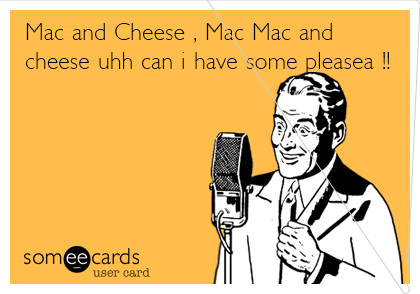 Mac and Cheese , Mac Mac and cheese uhh can i have some pleasea !!
