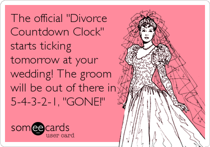"""The official """"Divorce  Countdown Clock"""" starts ticking tomorrow at your wedding! The groom will be out of there in 5-4-3-2-1, """"GONE!"""""""