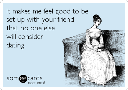 It makes me feel good to be set up with your friend that no one else will consider dating.