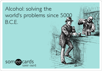 Alcohol: solving the world's problems since 5000 B.C.E.