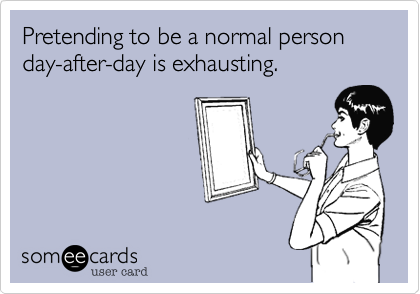 Pretending to be a normal person day-after-day is exhausting.