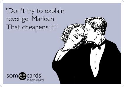 """""""Don't try to explain revenge, Marleen. That cheapens it."""""""