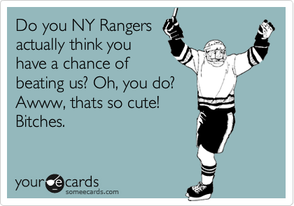 Do you NY Rangers actually think you have a chance of beating us? Oh, you do? Awww, thats so cute! Bitches.