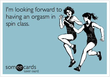 I'm looking forward to having an orgasm in spin class.