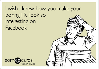 I wish I knew how you make your boring life look so interesting on  Facebook