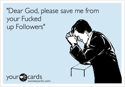 """Dear God, please save me from your Fucked
